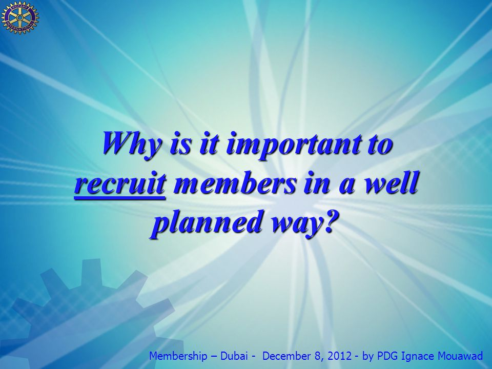 Membership – Dubai - December 8, 2012 - by PDG Ignace Mouawad Why is it important to recruit members in a well planned way