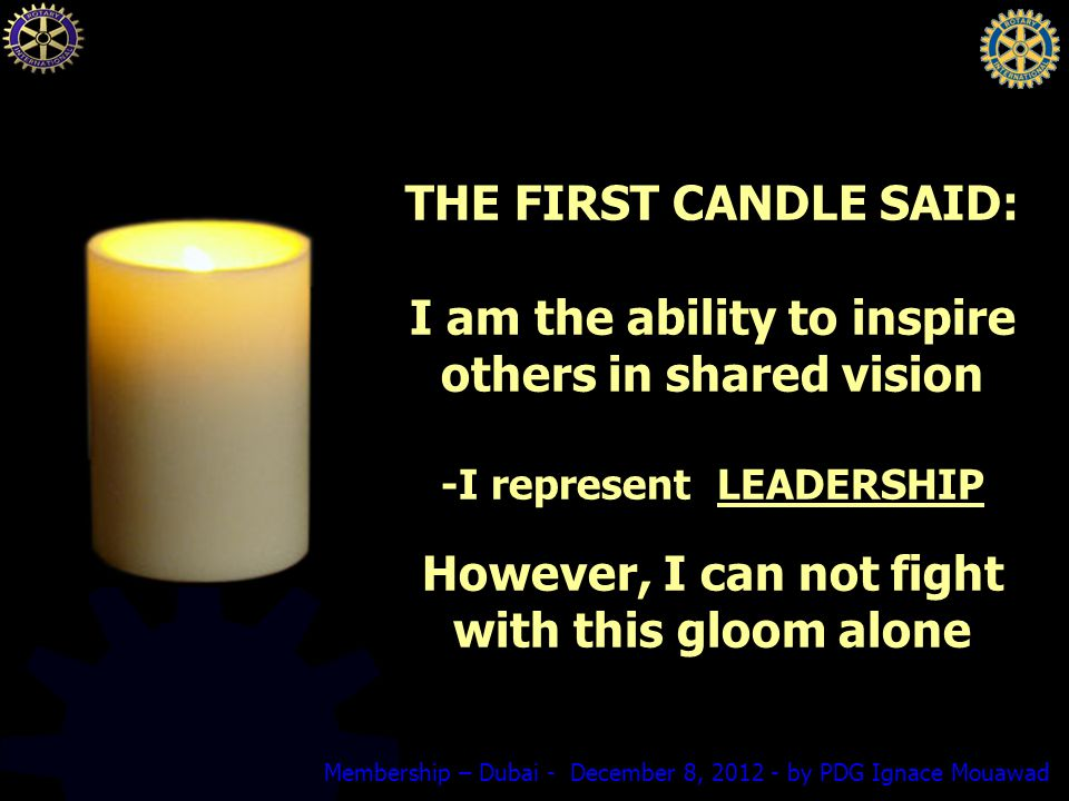 Membership – Dubai - December 8, by PDG Ignace Mouawad THE FIRST CANDLE SAID: I am the ability to inspire others in shared vision -I represent LEADERSHIP However, I can not fight with this gloom alone