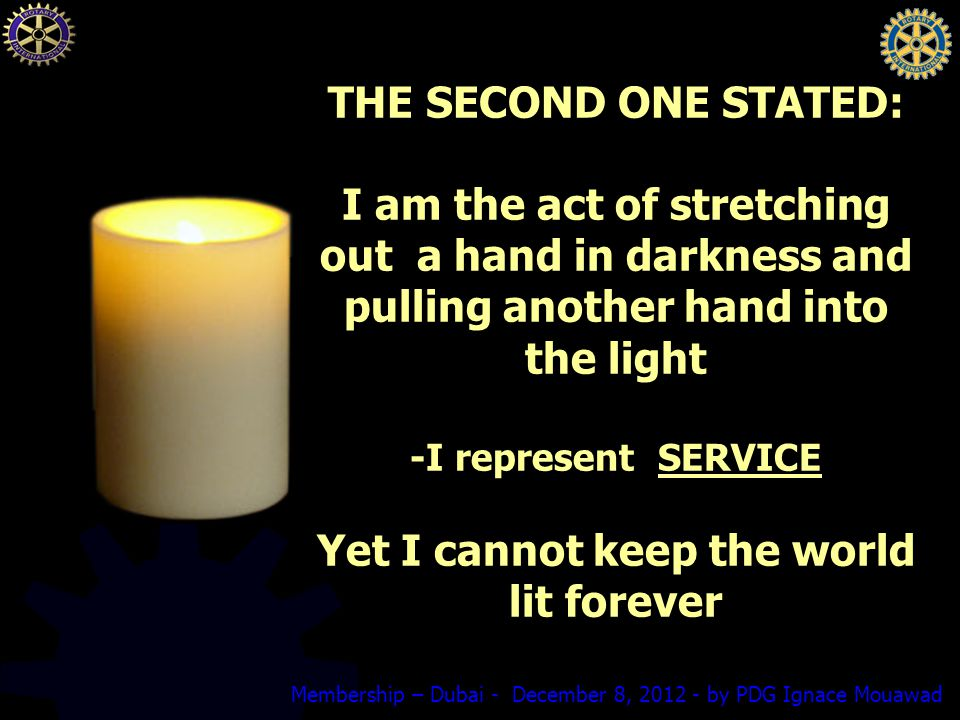 Membership – Dubai - December 8, by PDG Ignace Mouawad THE SECOND ONE STATED: I am the act of stretching out a hand in darkness and pulling another hand into the light -I represent SERVICE Yet I cannot keep the world lit forever