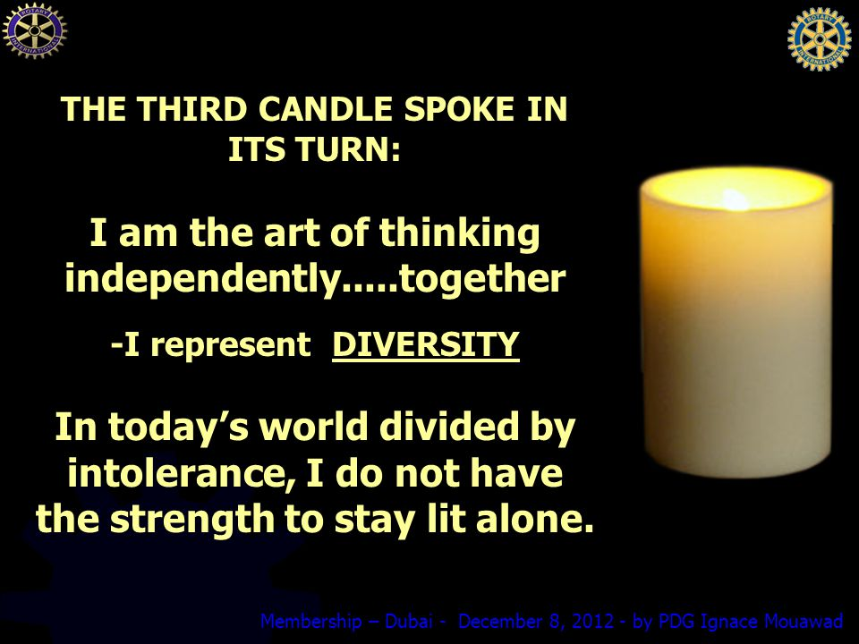Membership – Dubai - December 8, by PDG Ignace Mouawad THE THIRD CANDLE SPOKE IN ITS TURN: I am the art of thinking independently.....together -I represent DIVERSITY In today's world divided by intolerance, I do not have the strength to stay lit alone.