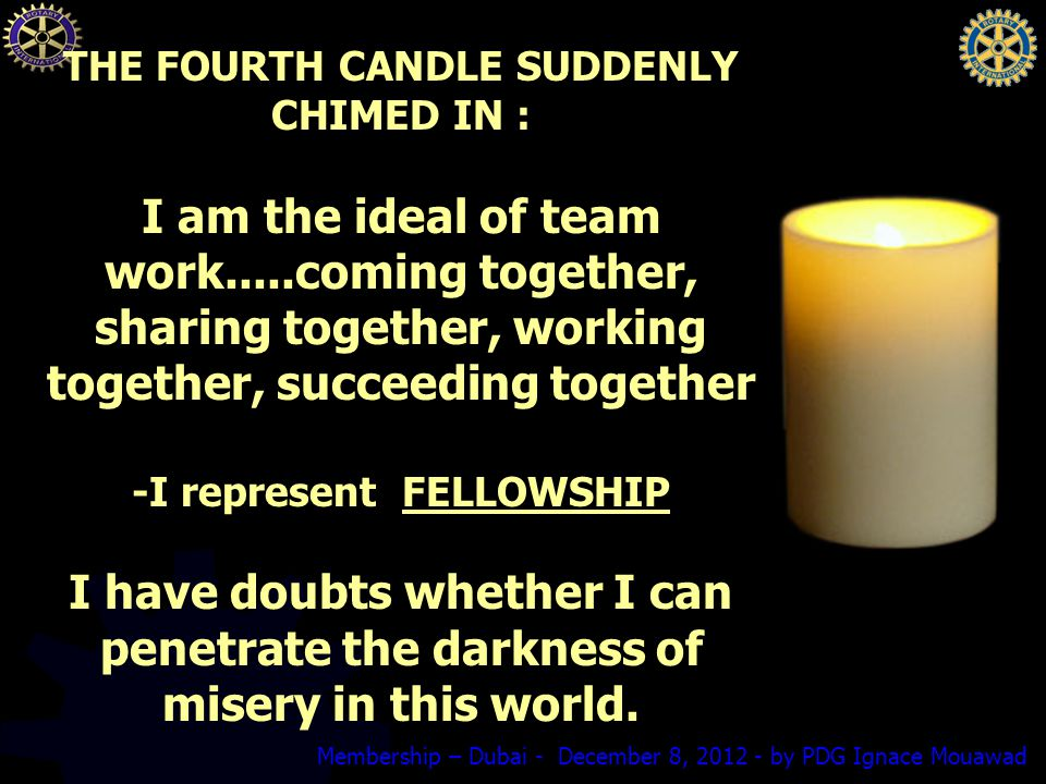 Membership – Dubai - December 8, by PDG Ignace Mouawad THE FOURTH CANDLE SUDDENLY CHIMED IN : I am the ideal of team work.....coming together, sharing together, working together, succeeding together -I represent FELLOWSHIP I have doubts whether I can penetrate the darkness of misery in this world.