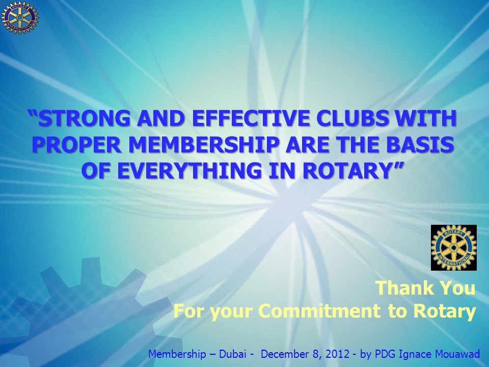 Membership – Dubai - December 8, by PDG Ignace Mouawad Thank You For your Commitment to Rotary STRONG AND EFFECTIVE CLUBS WITH PROPER MEMBERSHIP ARE THE BASIS OF EVERYTHING IN ROTARY