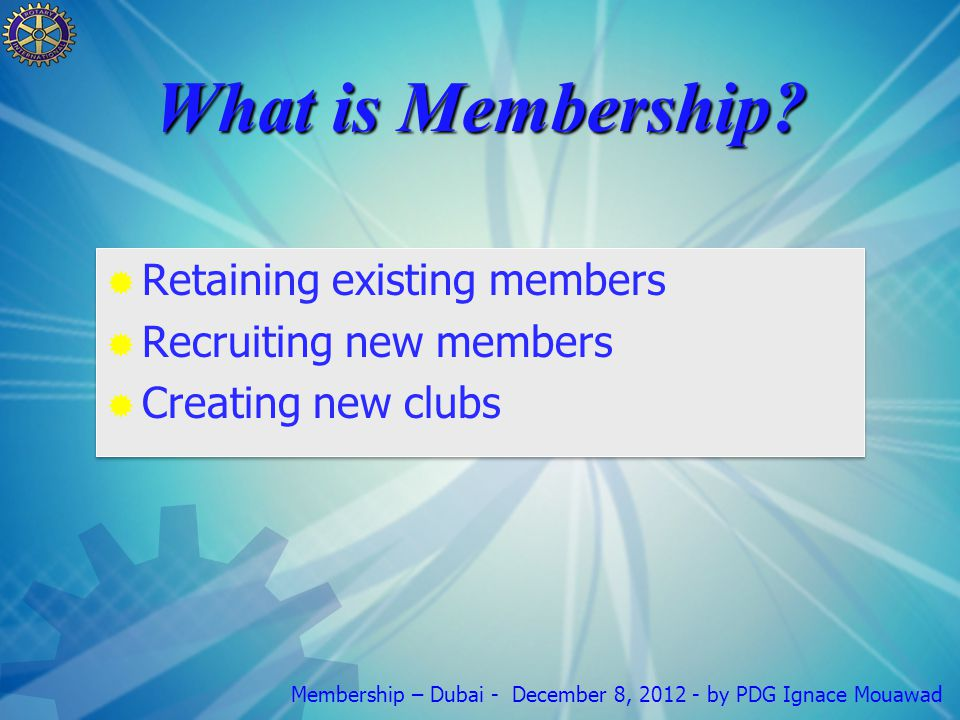Membership – Dubai - December 8, 2012 - by PDG Ignace Mouawad Why do people join Rotary?