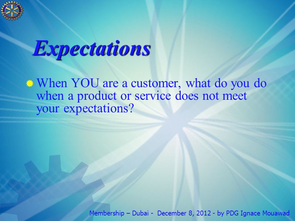 Membership – Dubai - December 8, by PDG Ignace Mouawad Expectations  When YOU are a customer, what do you do when a product or service does not meet your expectations