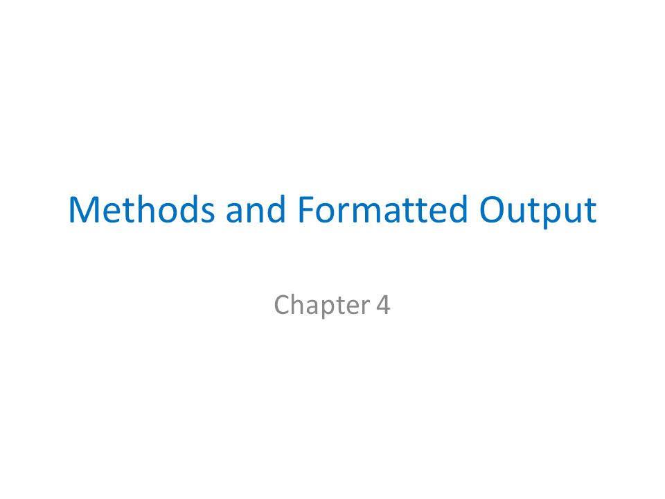 Methods and Formatted Output Chapter 4