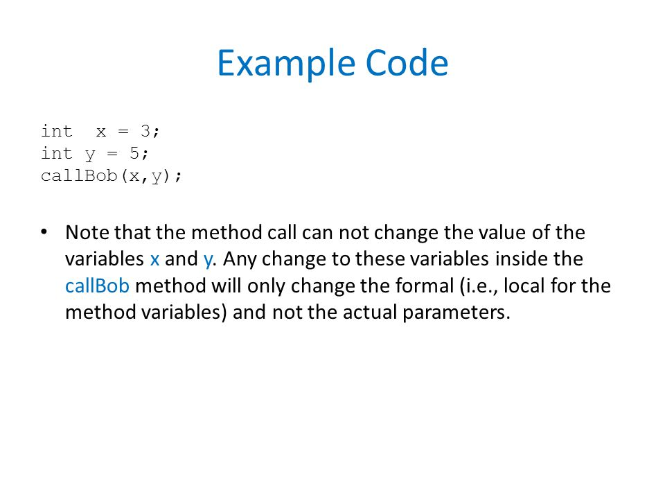 Example Code int x = 3; int y = 5; callBob(x,y); Note that the method call can not change the value of the variables x and y.