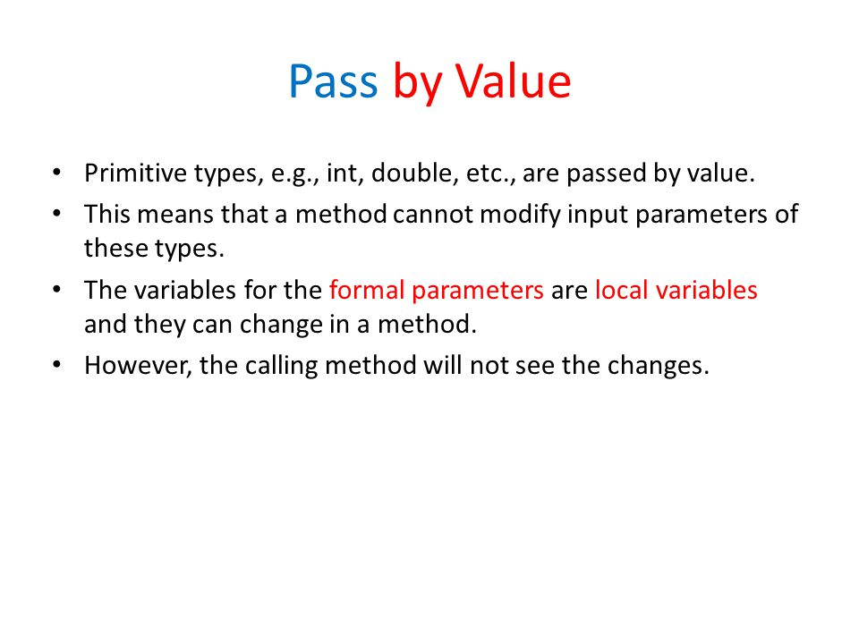 Pass by Value Primitive types, e.g., int, double, etc., are passed by value.