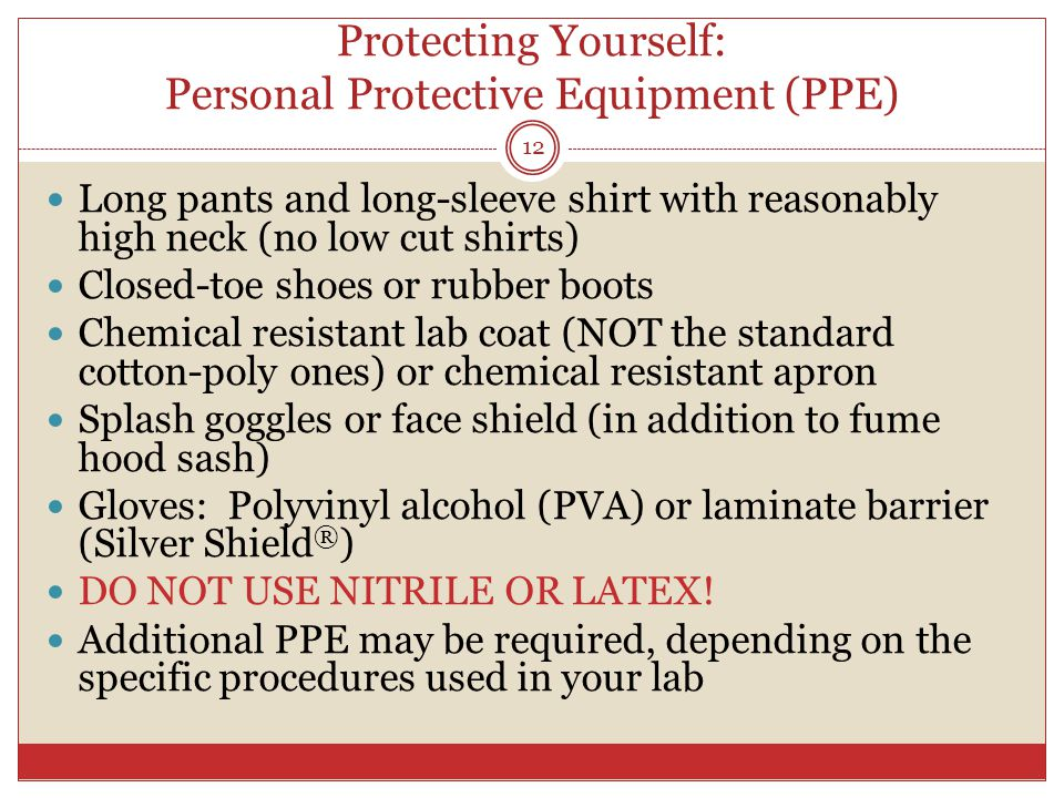 Protecting Yourself: Personal Protective Equipment (PPE) Long pants and long-sleeve shirt with reasonably high neck (no low cut shirts) Closed-toe shoes or rubber boots Chemical resistant lab coat (NOT the standard cotton-poly ones) or chemical resistant apron Splash goggles or face shield (in addition to fume hood sash) Gloves: Polyvinyl alcohol (PVA) or laminate barrier (Silver Shield ® ) DO NOT USE NITRILE OR LATEX.