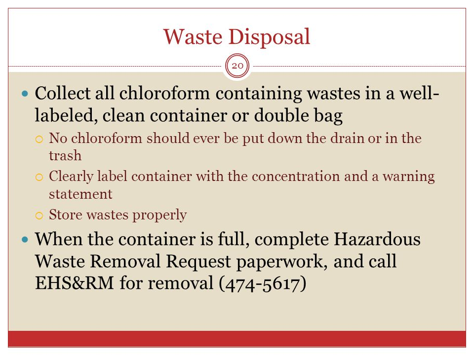 Waste Disposal Collect all chloroform containing wastes in a well- labeled, clean container or double bag  No chloroform should ever be put down the drain or in the trash  Clearly label container with the concentration and a warning statement  Store wastes properly When the container is full, complete Hazardous Waste Removal Request paperwork, and call EHS&RM for removal ( ) 20