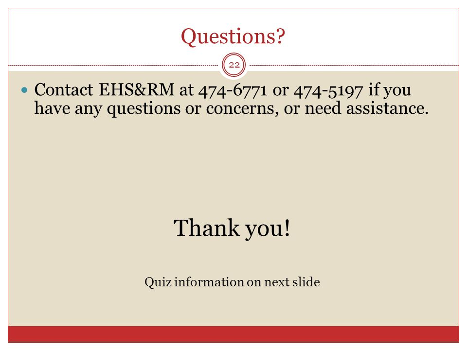 Questions? 22 Contact EHS&RM at 474-6771 or 474-5197 if you have any questions or concerns, or need assistance. Thank you! Quiz information on next sl