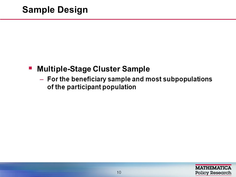 Multiple-Stage Cluster Sample –For the beneficiary sample and most subpopulations of the participant population Sample Design 10