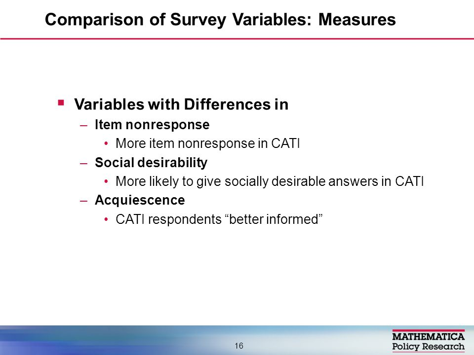  Variables with Differences in –Item nonresponse More item nonresponse in CATI –Social desirability More likely to give socially desirable answers in CATI –Acquiescence CATI respondents better informed Comparison of Survey Variables: Measures 16