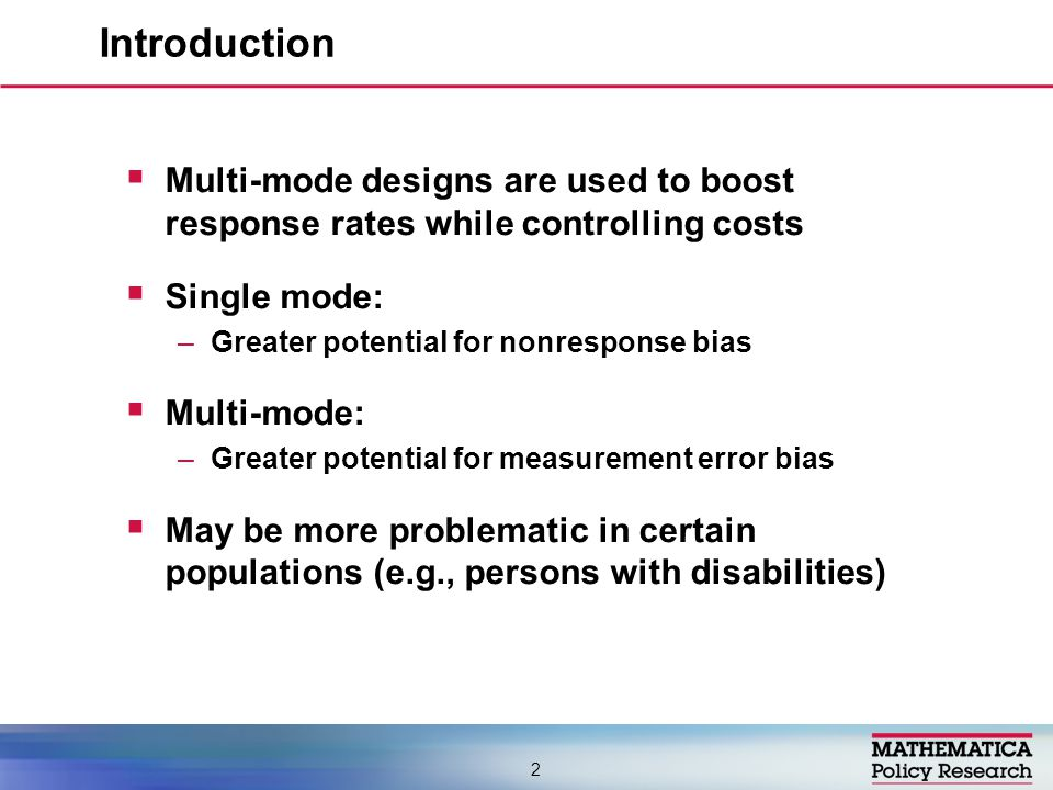  Multi-mode designs are used to boost response rates while controlling costs  Single mode: –Greater potential for nonresponse bias  Multi-mode: –Greater potential for measurement error bias  May be more problematic in certain populations (e.g., persons with disabilities) Introduction 2