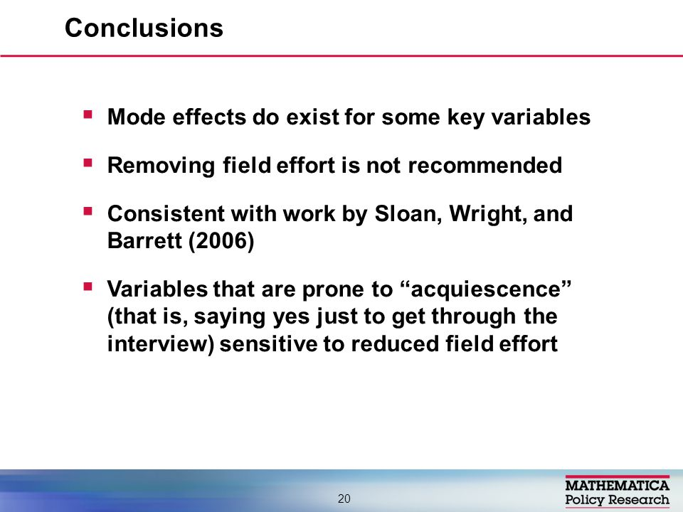  Mode effects do exist for some key variables  Removing field effort is not recommended  Consistent with work by Sloan, Wright, and Barrett (2006)  Variables that are prone to acquiescence (that is, saying yes just to get through the interview) sensitive to reduced field effort Conclusions 20