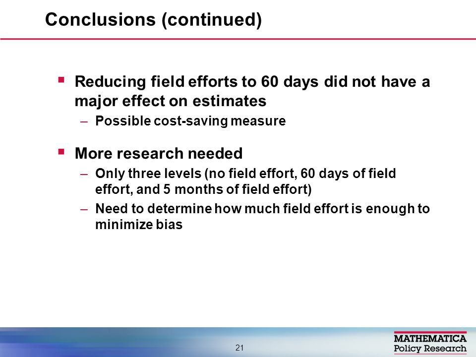  Reducing field efforts to 60 days did not have a major effect on estimates –Possible cost-saving measure  More research needed –Only three levels (no field effort, 60 days of field effort, and 5 months of field effort) –Need to determine how much field effort is enough to minimize bias Conclusions (continued) 21