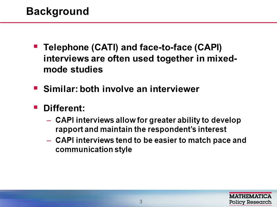  Telephone (CATI) and face-to-face (CAPI) interviews are often used together in mixed- mode studies  Similar: both involve an interviewer  Different: –CAPI interviews allow for greater ability to develop rapport and maintain the respondent's interest –CAPI interviews tend to be easier to match pace and communication style Background 3