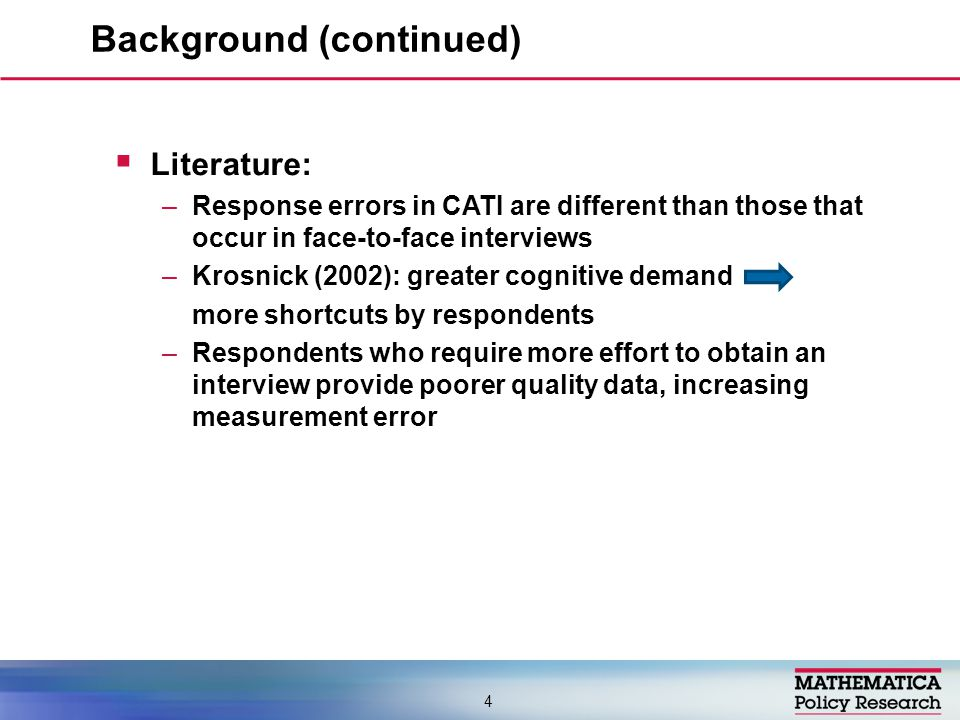  Literature: –Response errors in CATI are different than those that occur in face-to-face interviews –Krosnick (2002): greater cognitive demand more shortcuts by respondents –Respondents who require more effort to obtain an interview provide poorer quality data, increasing measurement error Background (continued) 4