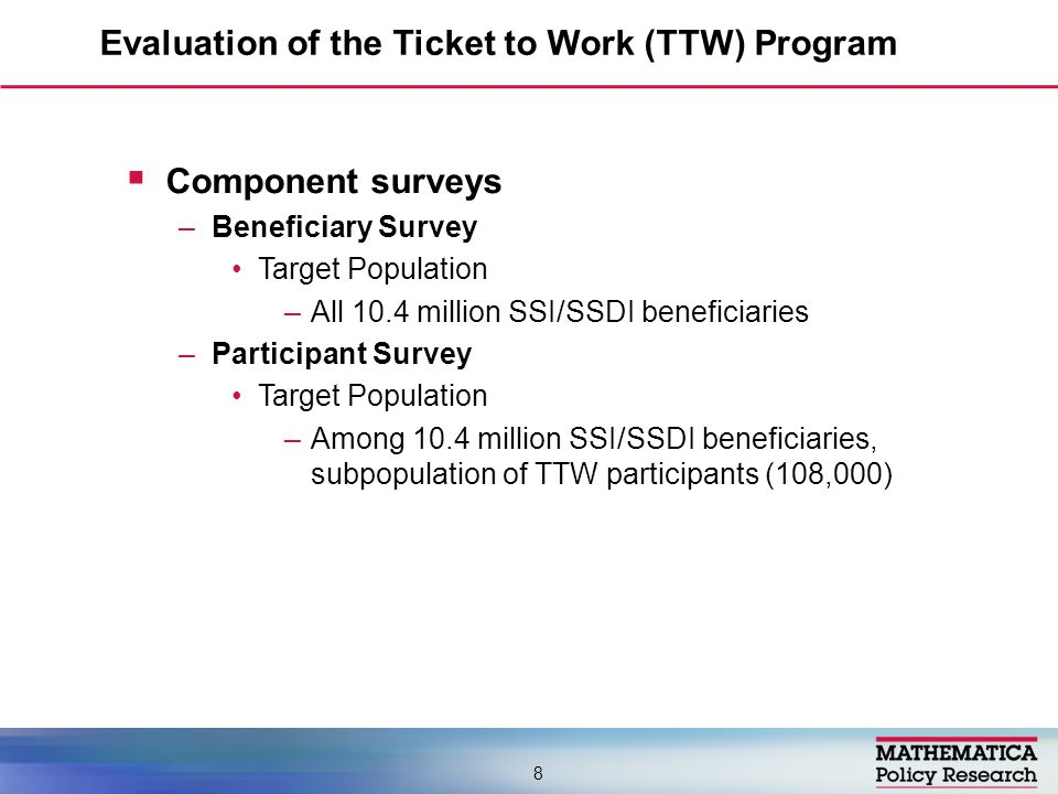  Component surveys –Beneficiary Survey Target Population –All 10.4 million SSI/SSDI beneficiaries –Participant Survey Target Population –Among 10.4 million SSI/SSDI beneficiaries, subpopulation of TTW participants (108,000) Evaluation of the Ticket to Work (TTW) Program 8