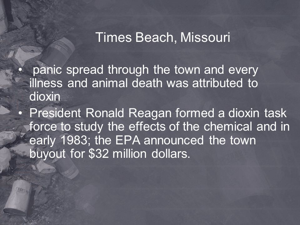 Times Beach, Missouri panic spread through the town and every illness and animal death was attributed to dioxin President Ronald Reagan formed a dioxi
