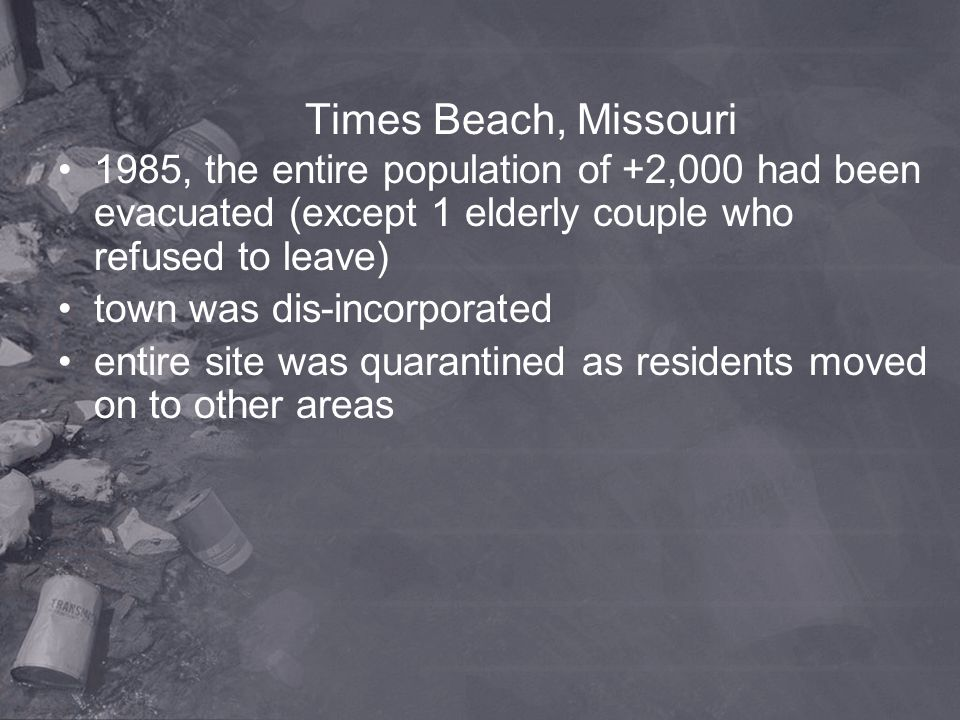 Times Beach, Missouri 1985, the entire population of +2,000 had been evacuated (except 1 elderly couple who refused to leave) town was dis-incorporate