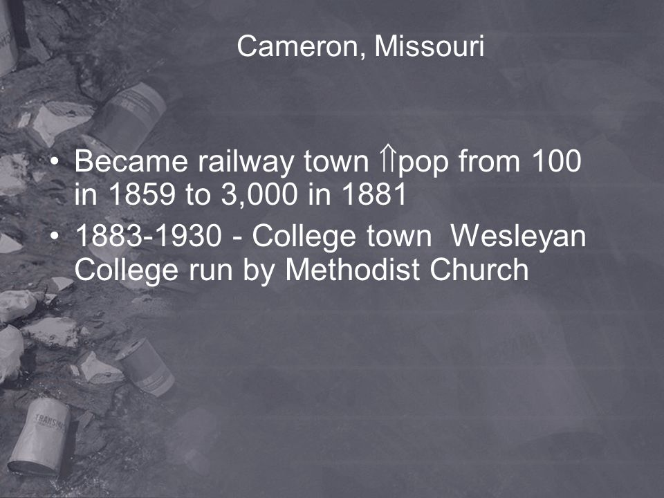 Cameron, Missouri Became railway town  pop from 100 in 1859 to 3,000 in 1881 1883-1930 - College town Wesleyan College run by Methodist Church