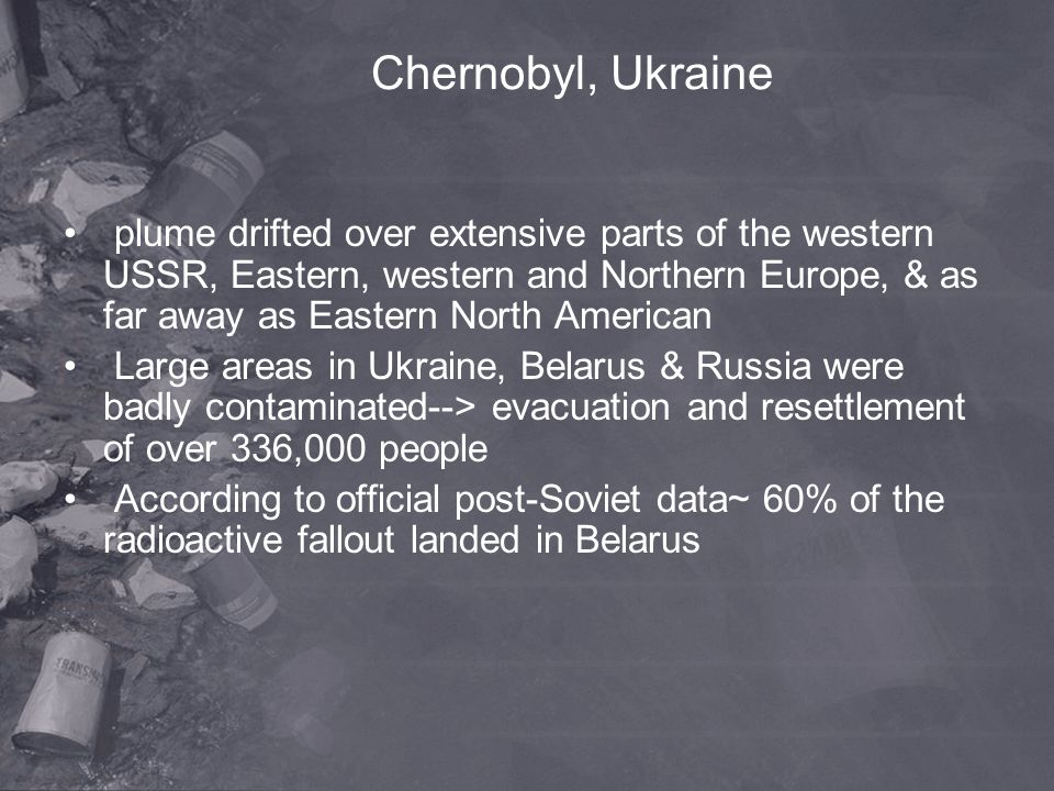 Chernobyl, Ukraine plume drifted over extensive parts of the western USSR, Eastern, western and Northern Europe, & as far away as Eastern North Americ