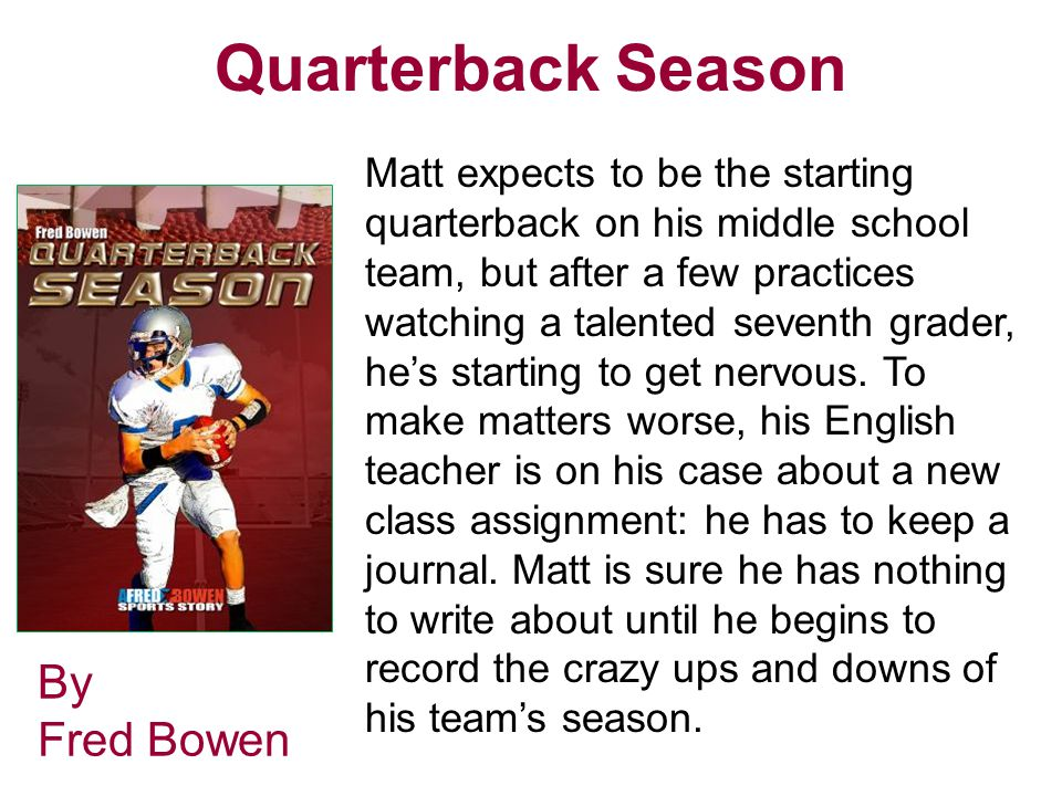 Quarterback Season By Fred Bowen Matt expects to be the starting quarterback on his middle school team, but after a few practices watching a talented seventh grader, he's starting to get nervous.