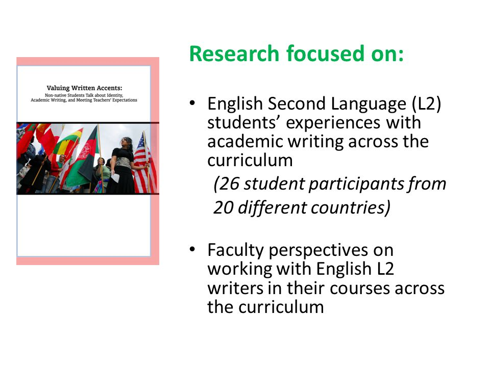 Research focused on: English Second Language (L2) students' experiences with academic writing across the curriculum (26 student participants from 20 different countries) Faculty perspectives on working with English L2 writers in their courses across the curriculum