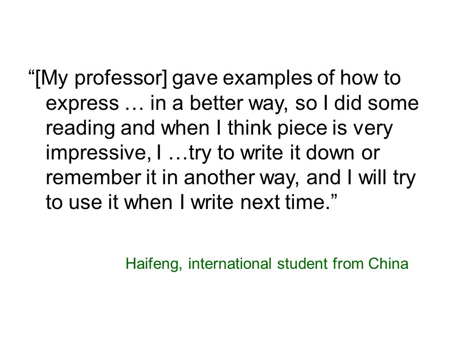 [My professor] gave examples of how to express … in a better way, so I did some reading and when I think piece is very impressive, I …try to write it down or remember it in another way, and I will try to use it when I write next time. Haifeng, international student from China