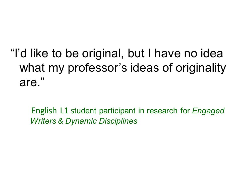 I'd like to be original, but I have no idea what my professor's ideas of originality are. English L1 s tudent participant in research for Engaged Writers & Dynamic Disciplines