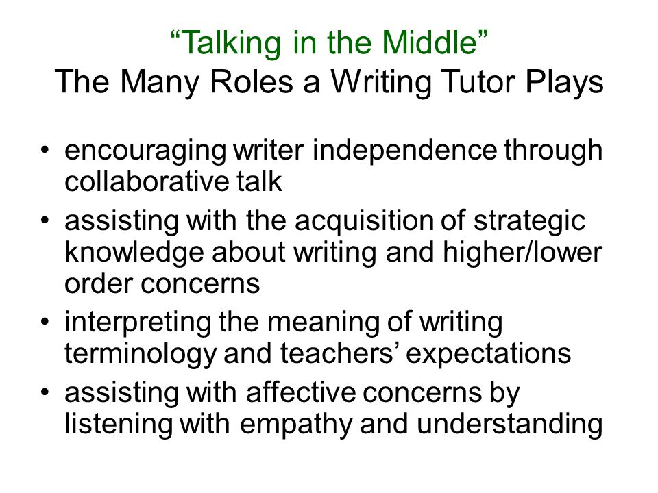 Talking in the Middle The Many Roles a Writing Tutor Plays encouraging writer independence through collaborative talk assisting with the acquisition of strategic knowledge about writing and higher/lower order concerns interpreting the meaning of writing terminology and teachers' expectations assisting with affective concerns by listening with empathy and understanding