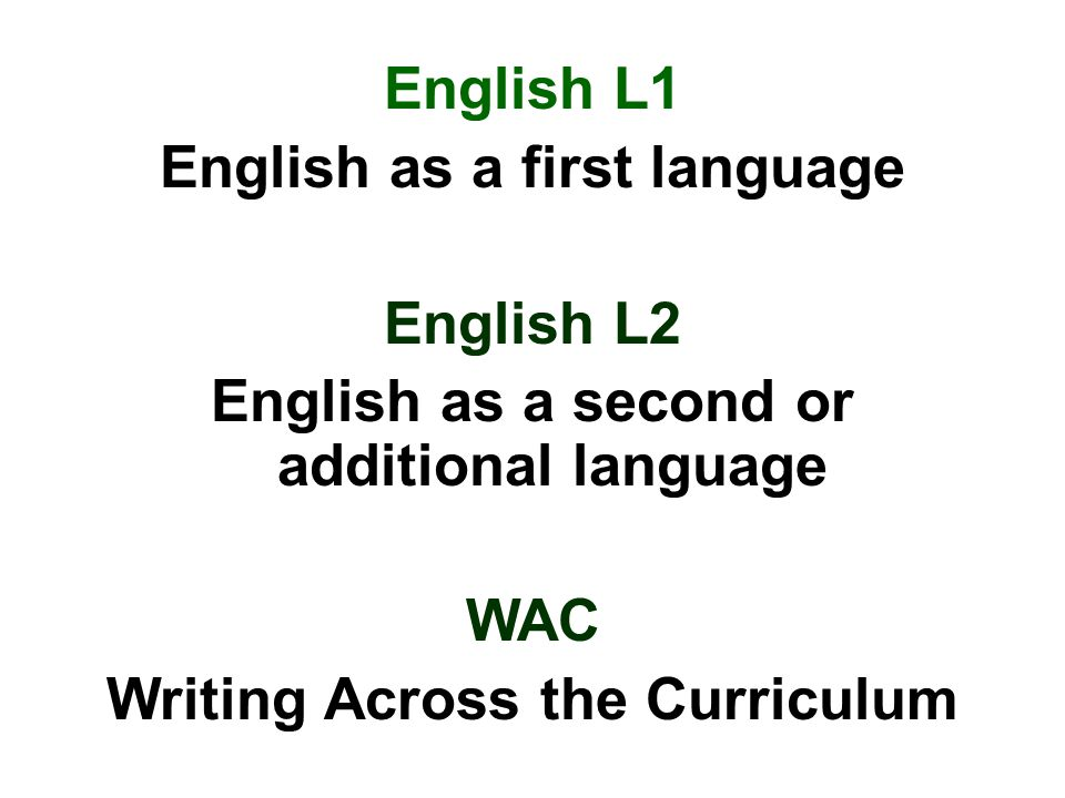 English L1 English as a first language English L2 English as a second or additional language WAC Writing Across the Curriculum