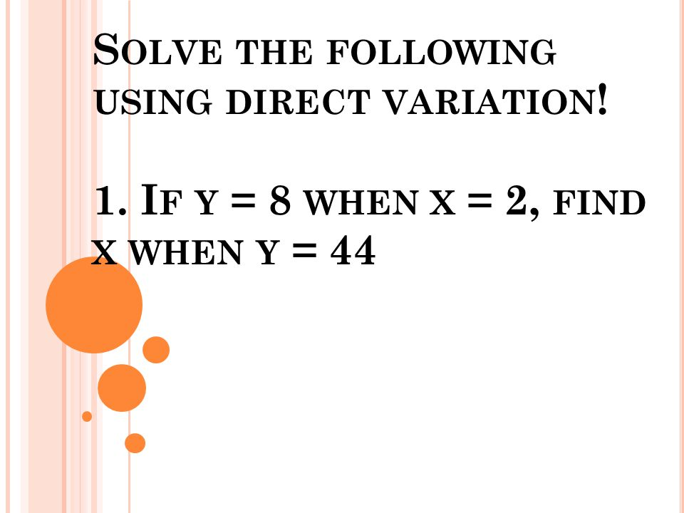 S OLVE THE FOLLOWING USING DIRECT VARIATION ! 1. I F Y = 8 WHEN X = 2, FIND X WHEN Y = 44