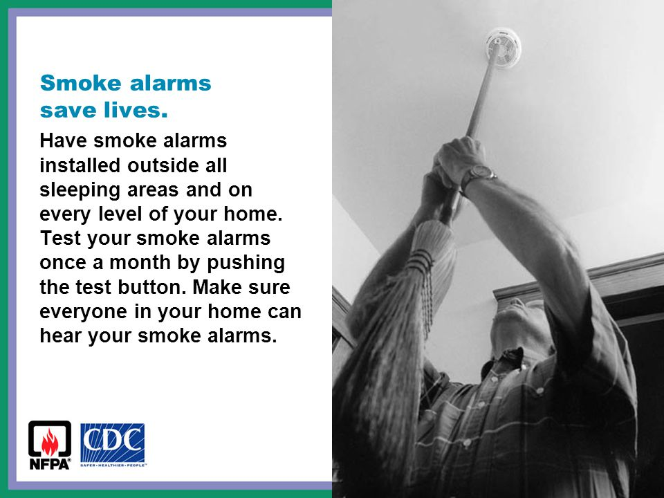 Smoke alarms save lives. Have smoke alarms installed outside all sleeping areas and on every level of your home. Test your smoke alarms once a month b