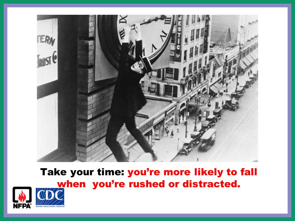 Take your time: you're more likely to fall when you're rushed or distracted.