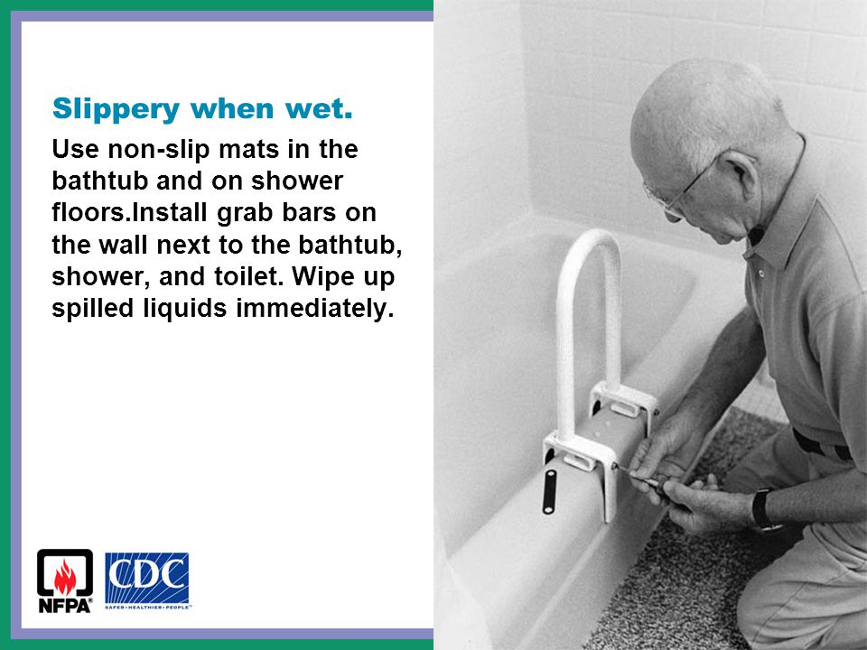 Slippery when wet. Use non-slip mats in the bathtub and on shower floors.Install grab bars on the wall next to the bathtub, shower, and toilet. Wipe u