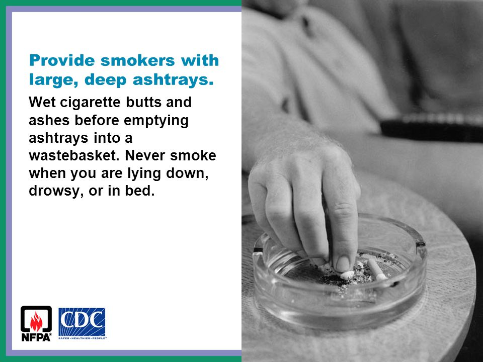 Provide smokers with large, deep ashtrays. Wet cigarette butts and ashes before emptying ashtrays into a wastebasket. Never smoke when you are lying d