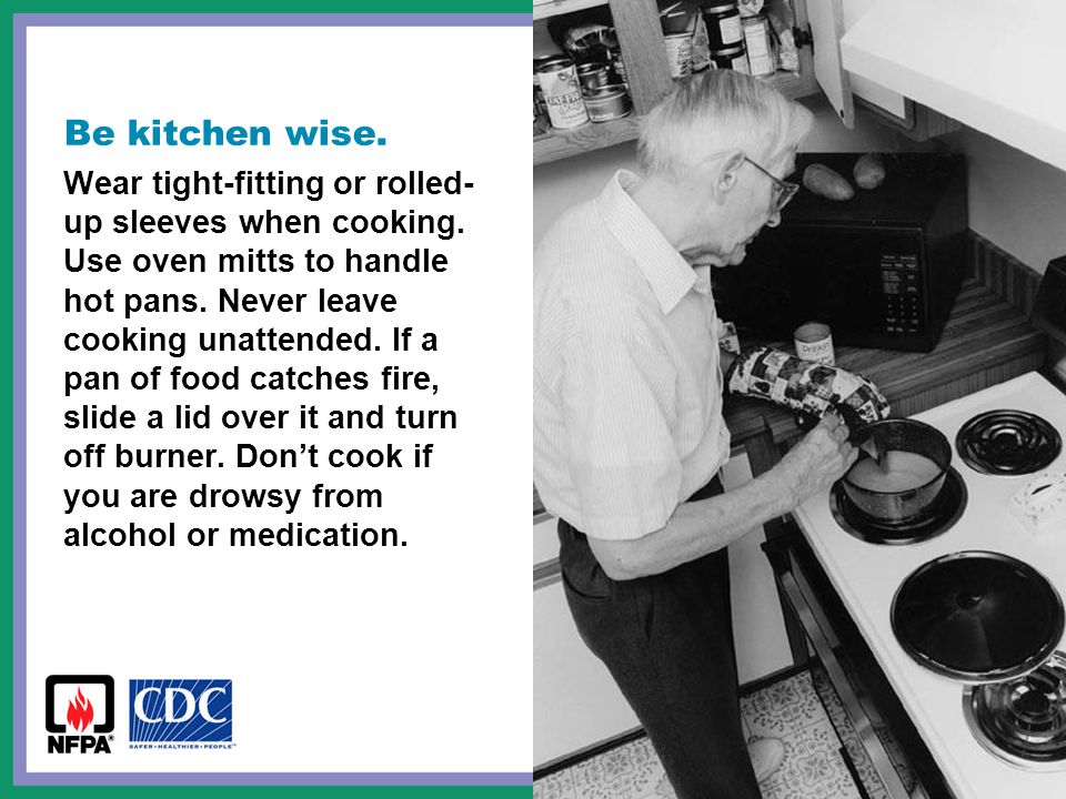 Be kitchen wise. Wear tight-fitting or rolled- up sleeves when cooking.