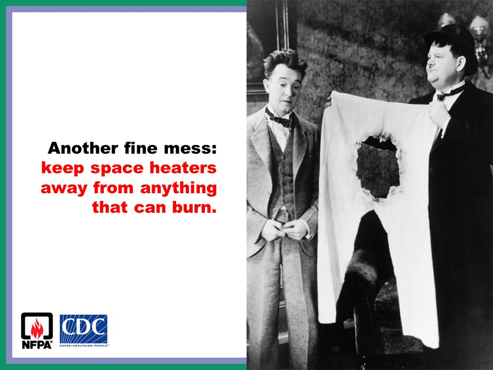 Another fine mess: keep space heaters away from anything that can burn.
