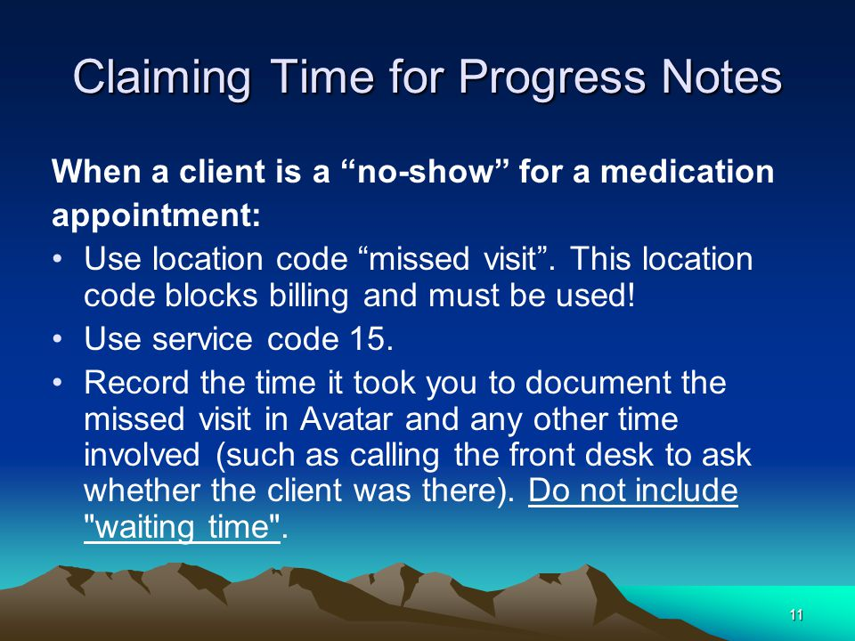 11 Claiming Time for Progress Notes When a client is a no-show for a medication appointment: Use location code missed visit .