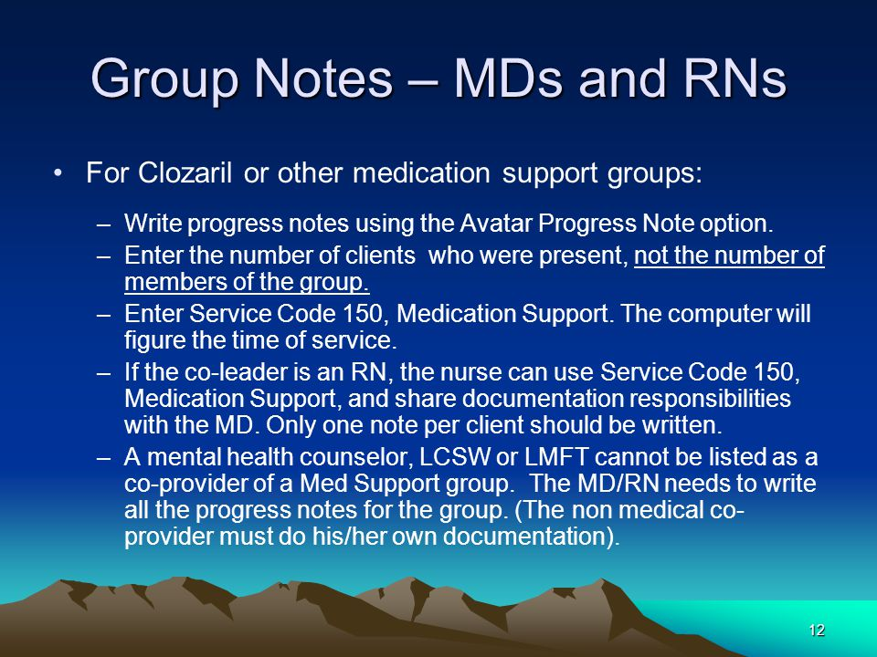 12 Group Notes – MDs and RNs For Clozaril or other medication support groups: –Write progress notes using the Avatar Progress Note option.