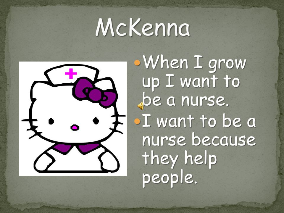 When I grow up I want to be a nurse.When I grow up I want to be a nurse.