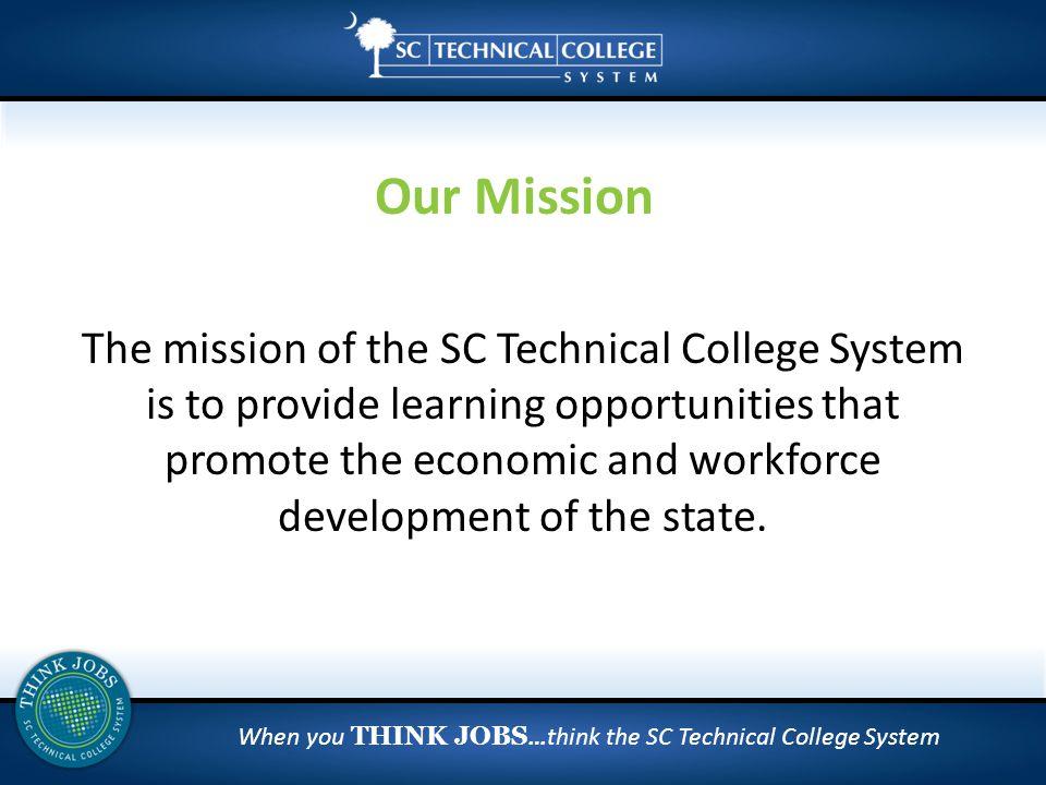 When you THINK JOBS …think the SC Technical College System The mission of the SC Technical College System is to provide learning opportunities that promote the economic and workforce development of the state.