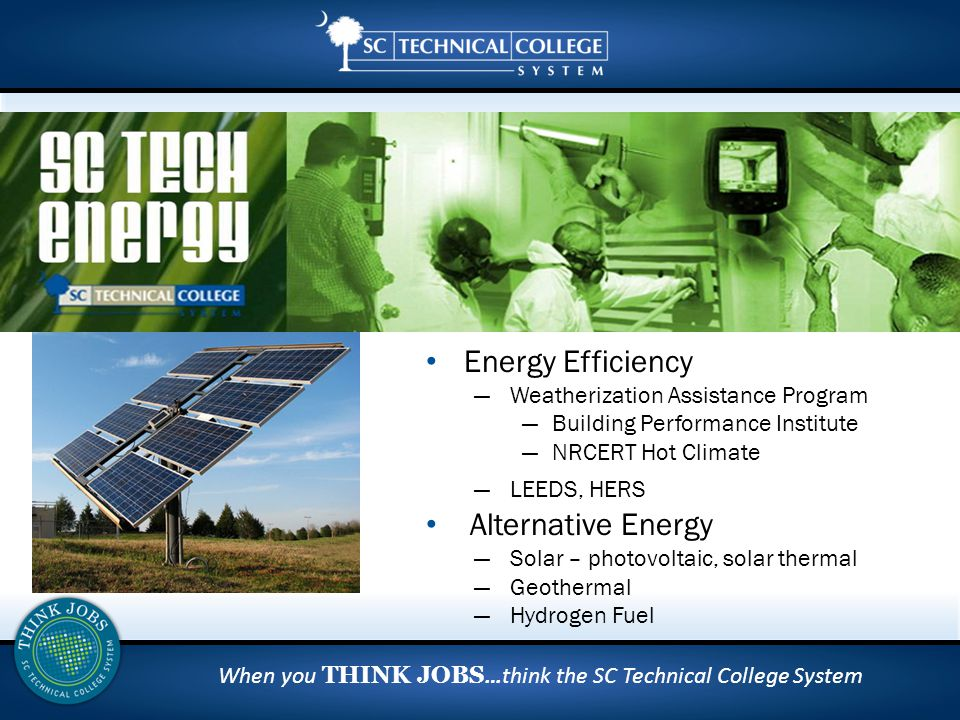 When you THINK JOBS …think the SC Technical College System Energy Efficiency ― Weatherization Assistance Program ―Building Performance Institute ―NRCERT Hot Climate ― LEEDS, HERS Alternative Energy ― Solar – photovoltaic, solar thermal ― Geothermal ― Hydrogen Fuel