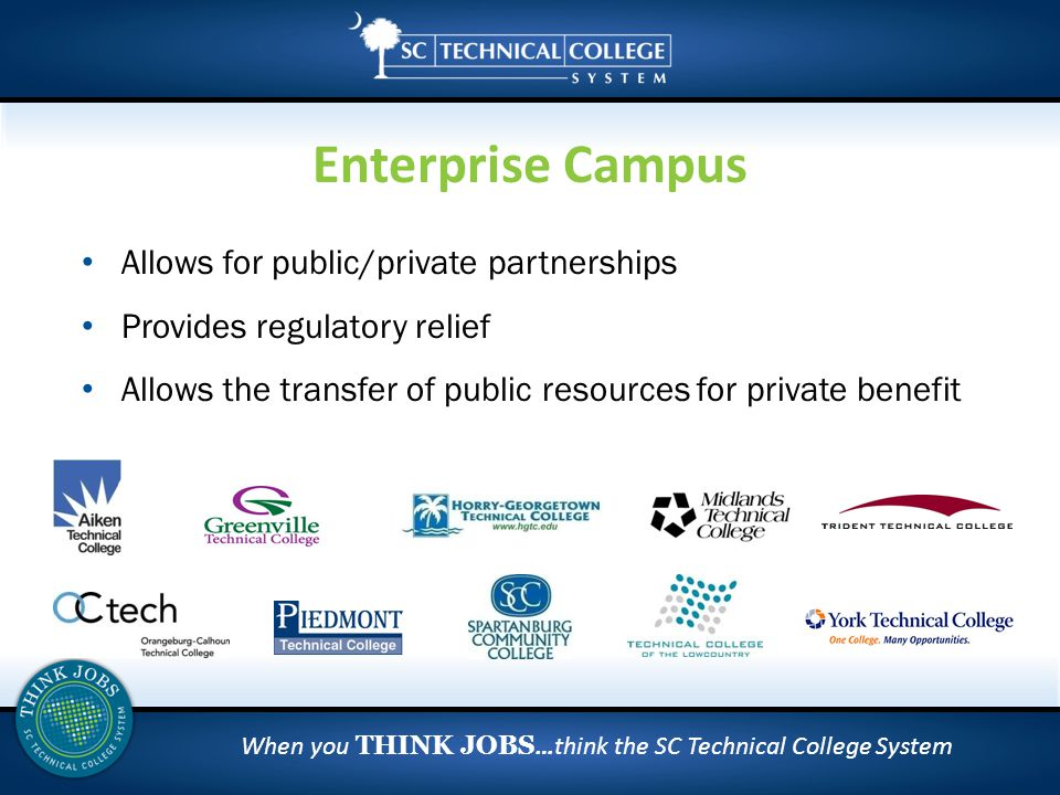 When you THINK JOBS …think the SC Technical College System Allows for public/private partnerships Provides regulatory relief Allows the transfer of public resources for private benefit Enterprise Campus