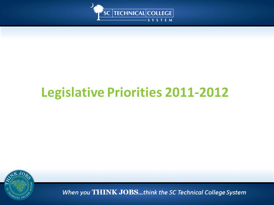 When you THINK JOBS …think the SC Technical College System Legislative Priorities 2011-2012