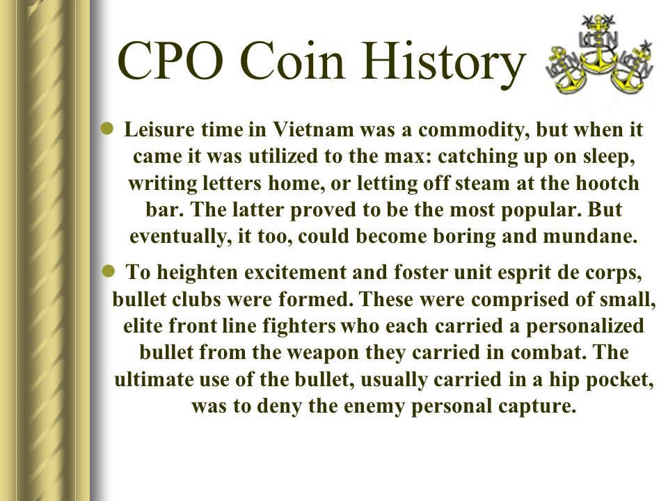 CPO Coin History Leisure time in Vietnam was a commodity, but when it came it was utilized to the max: catching up on sleep, writing letters home, or letting off steam at the hootch bar.