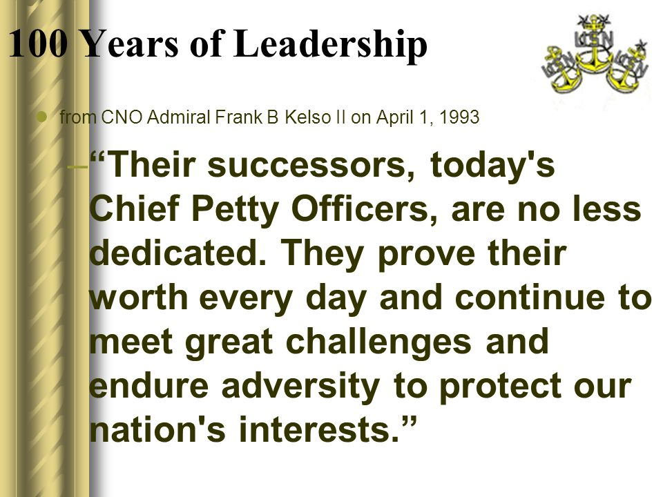 100 Years of Leadership from CNO Admiral Frank B Kelso II on April 1, 1993 – Our challenge to Chief Petty Officers of the 21st Century is to reaffirm the commitment to faith and fellowship that have allowed their comrades-in- arms before them to wear the hat with tremendous pride.
