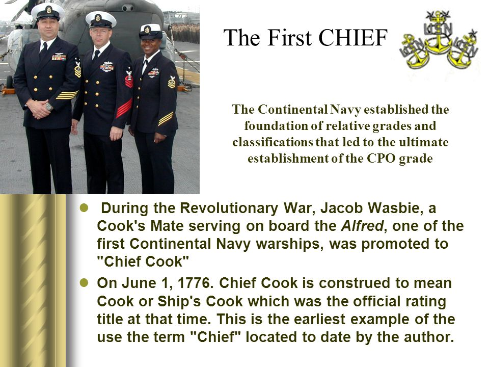 The First CHIEF During the Revolutionary War, Jacob Wasbie, a Cook s Mate serving on board the Alfred, one of the first Continental Navy warships, was promoted to Chief Cook On June 1, 1776.