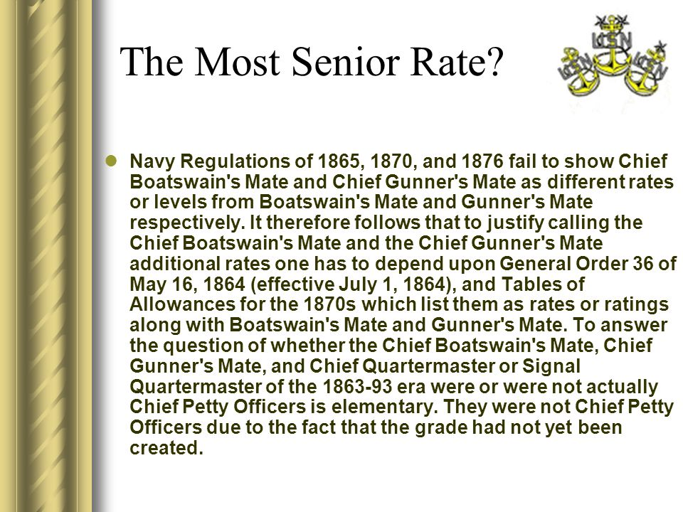 Navy Regulations of 1865, 1870, and 1876 fail to show Chief Boatswain s Mate and Chief Gunner s Mate as different rates or levels from Boatswain s Mate and Gunner s Mate respectively.